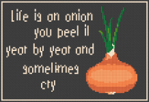 Life is an onion - you peel it year by year and sometimes cry.
